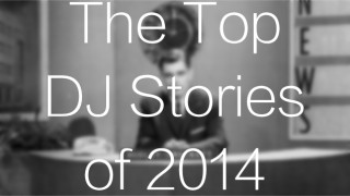 The Top 15 DJ Stories Of 2014